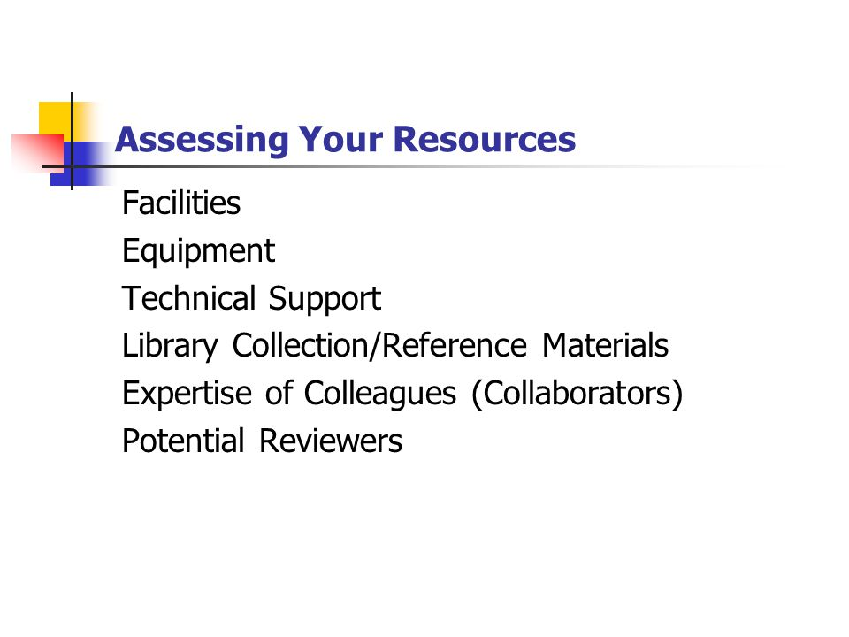 Assessing Your Resources Facilities Equipment Technical Support Library Collection/Reference Materials Expertise of Colleagues (Collaborators) Potential Reviewers