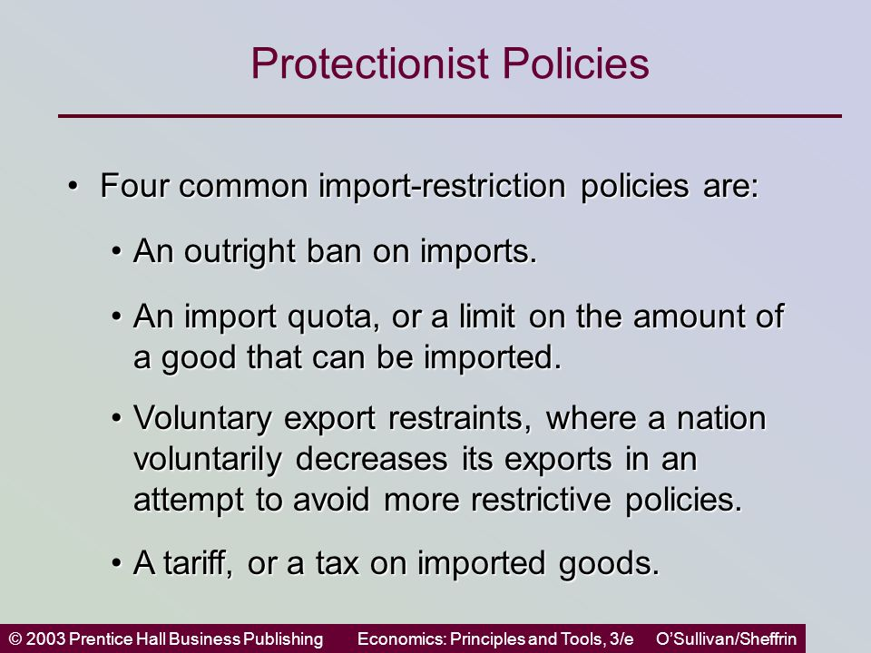 © 2003 Prentice Hall Business PublishingEconomics: Principles and Tools, 3/e O'Sullivan/Sheffrin Protectionist Policies Four common import-restriction policies are:Four common import-restriction policies are: An outright ban on imports.An outright ban on imports.