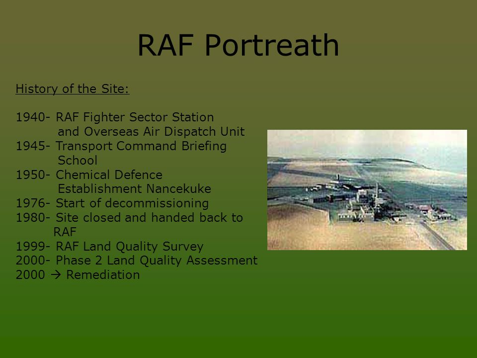 RAF Portreath History of the Site: 1940- RAF Fighter Sector Station and Overseas Air Dispatch Unit 1945- Transport Command Briefing School 1950- Chemical Defence Establishment Nancekuke 1976- Start of decommissioning 1980- Site closed and handed back to RAF 1999- RAF Land Quality Survey 2000- Phase 2 Land Quality Assessment 2000  Remediation