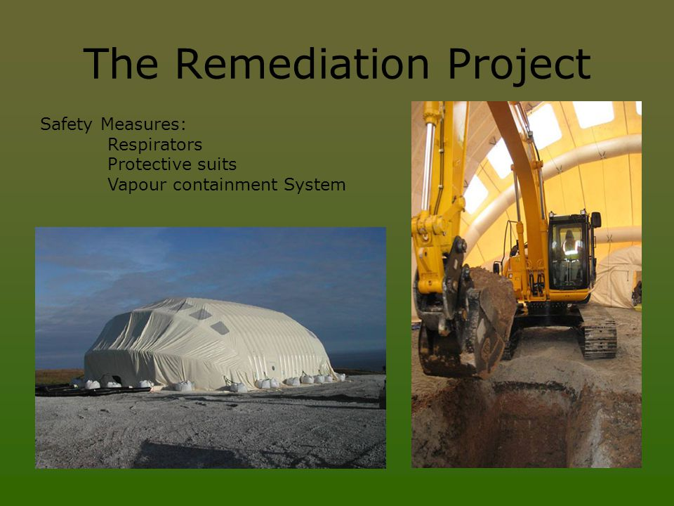 The Remediation Project Safety Measures: Respirators Protective suits Vapour containment System