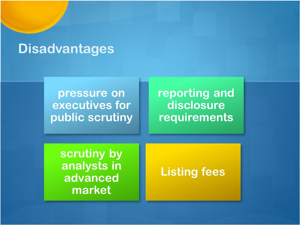 Disadvantages pressure on executives for public scrutiny reporting and disclosure requirements scrutiny by analysts in advanced market Listing fees