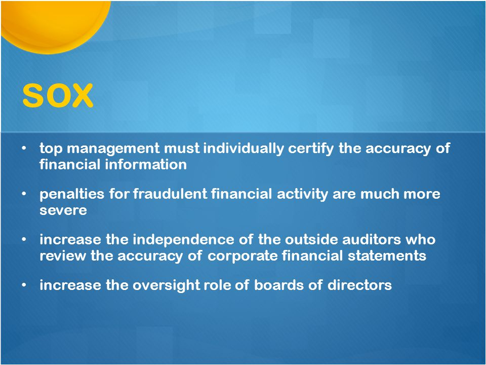 top management must individually certify the accuracy of financial information penalties for fraudulent financial activity are much more severe increase the independence of the outside auditors who review the accuracy of corporate financial statements increase the oversight role of boards of directors sox