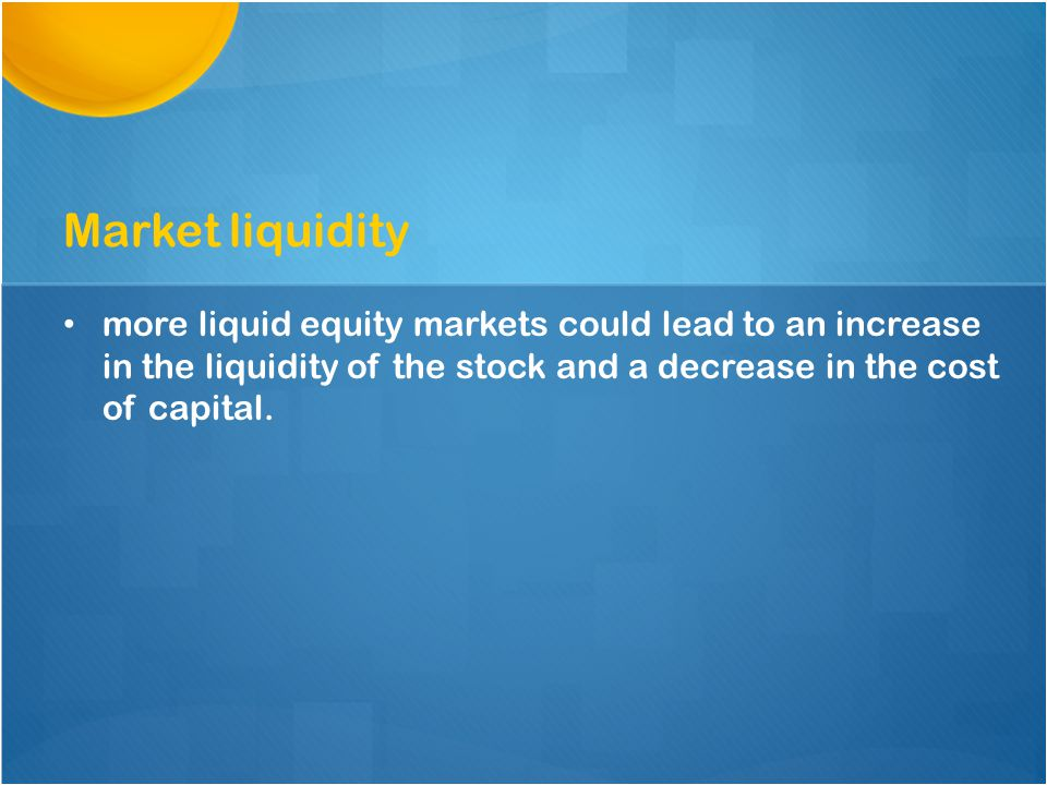 more liquid equity markets could lead to an increase in the liquidity of the stock and a decrease in the cost of capital.
