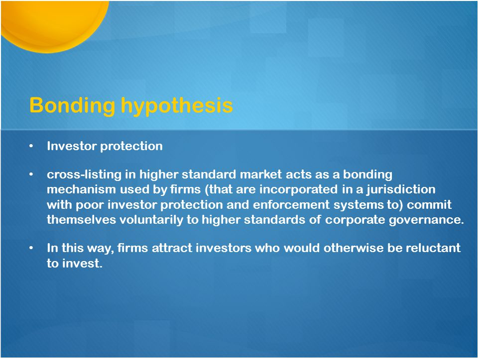 Investor protection cross-listing in higher standard market acts as a bonding mechanism used by firms (that are incorporated in a jurisdiction with poor investor protection and enforcement systems to) commit themselves voluntarily to higher standards of corporate governance.