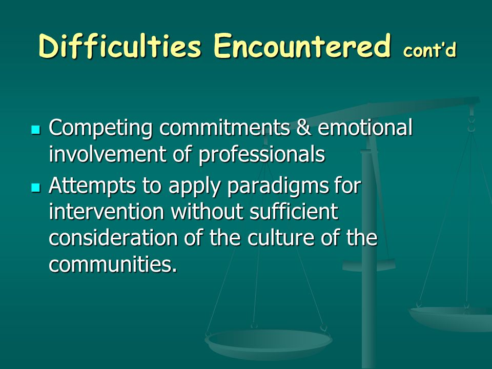 Difficulties Encountered cont'd Competing commitments & emotional involvement of professionals Competing commitments & emotional involvement of professionals Attempts to apply paradigms for intervention without sufficient consideration of the culture of the communities.