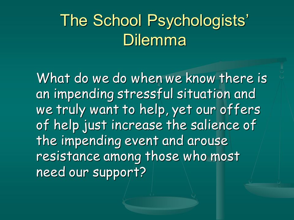 The School Psychologists' Dilemma What do we do when we know there is an impending stressful situation and we truly want to help, yet our offers of help just increase the salience of the impending event and arouse resistance among those who most need our support?