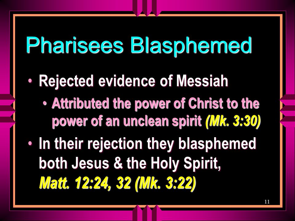 11 Pharisees Blasphemed Rejected evidence of Messiah Rejected evidence of Messiah Attributed the power of Christ to the power of an unclean spirit (Mk.