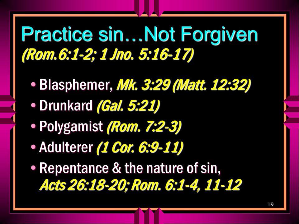 19 Practice sin…Not Forgiven (Rom.6:1-2; 1 Jno. 5:16-17) Blasphemer, Mk.