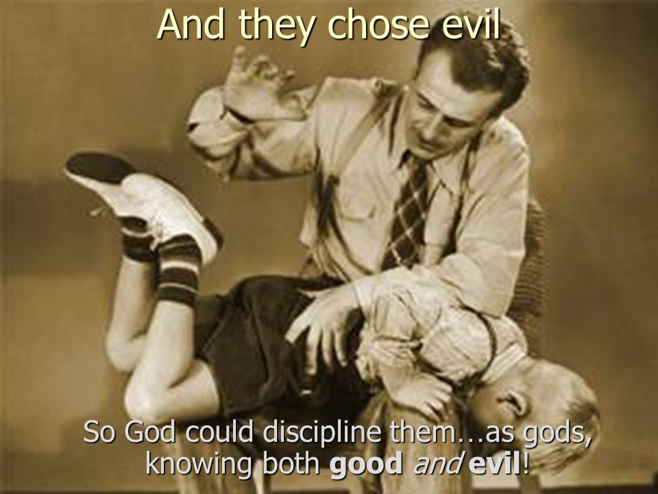 And they chose evil So God could discipline them … as gods, knowing both good and evil!