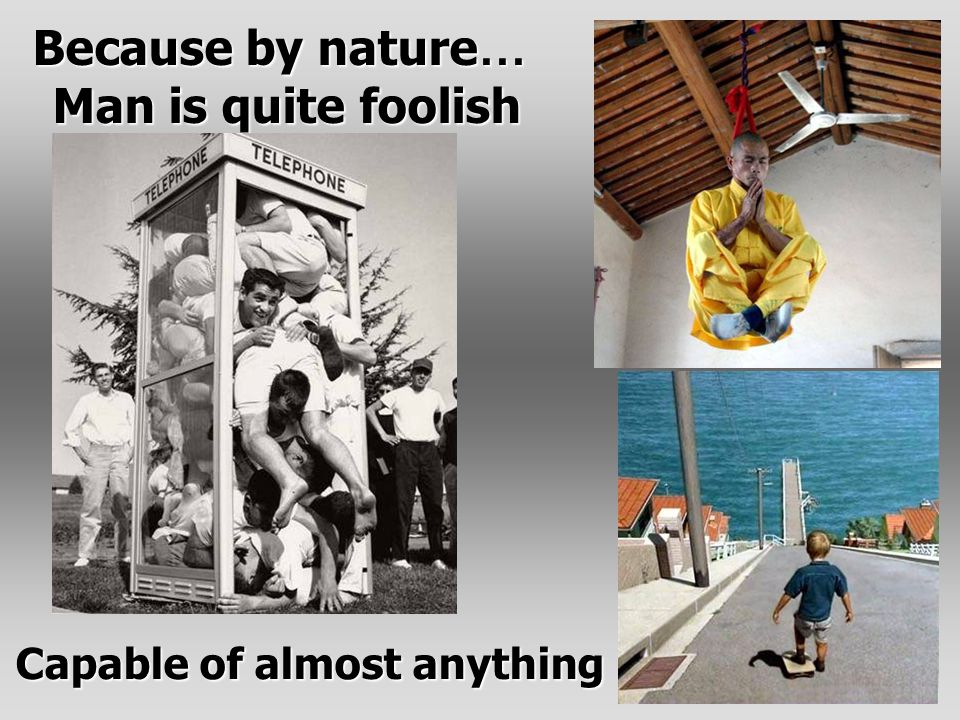 Because by nature … Man is quite foolish Capable of almost anything