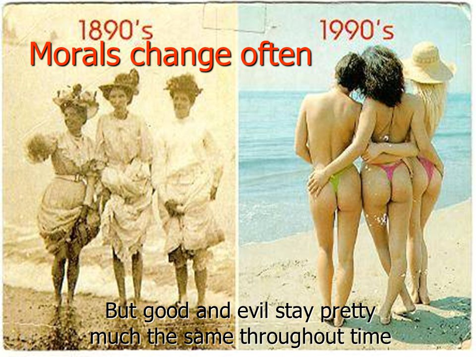 Morals change often But good and evil stay pretty much the same throughout time