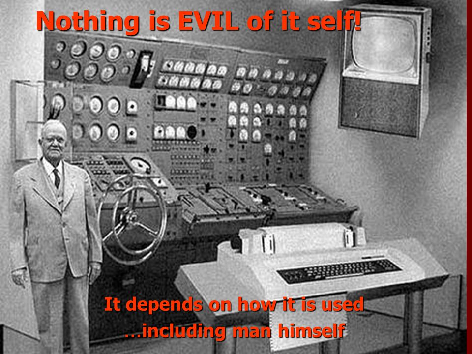 Nothing is EVIL of it self! It depends on how it is used … including man himself