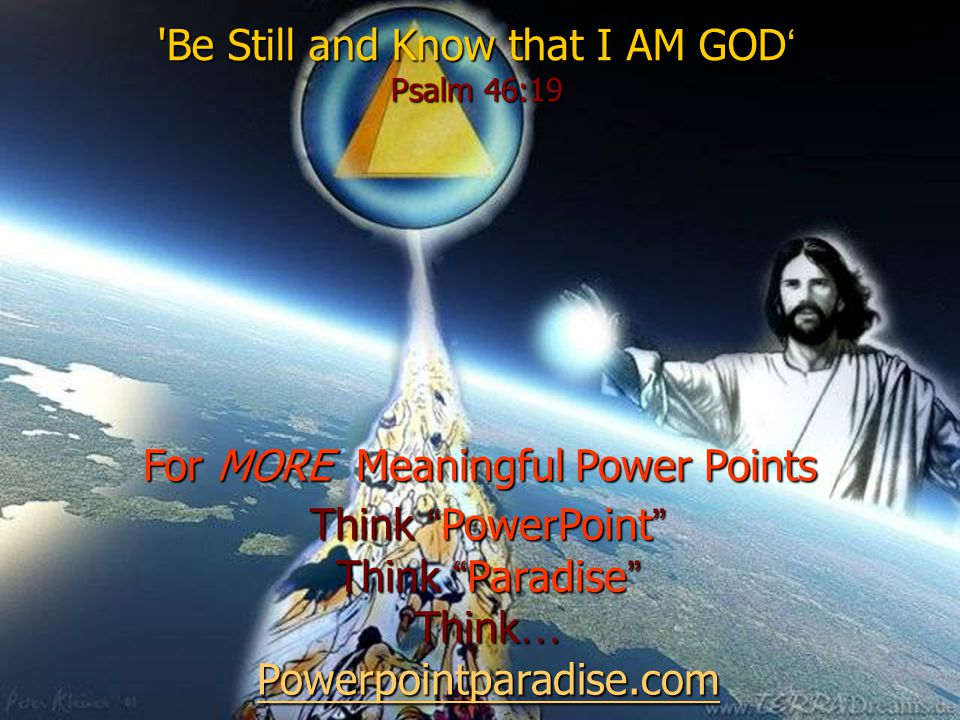 Be Still and Know that I AM GOD ' Psalm 46:19 For MORE Meaningful Power Points Think PowerPoint Think Paradise Think … Powerpointparadise.com