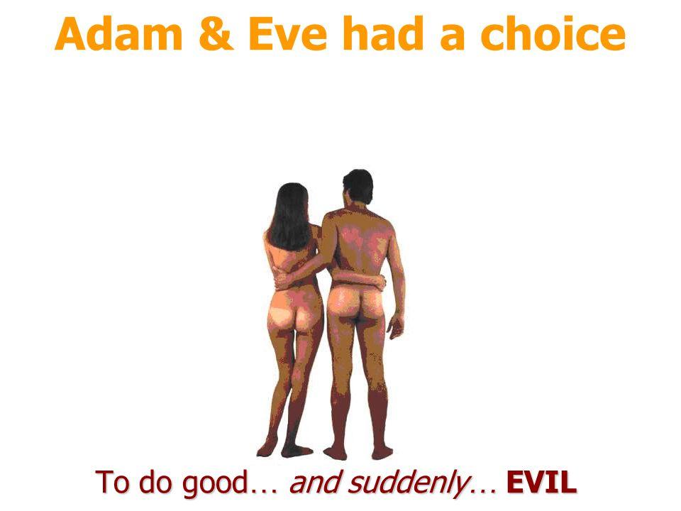 Adam & Eve had a choice To do good … and suddenly … EVIL