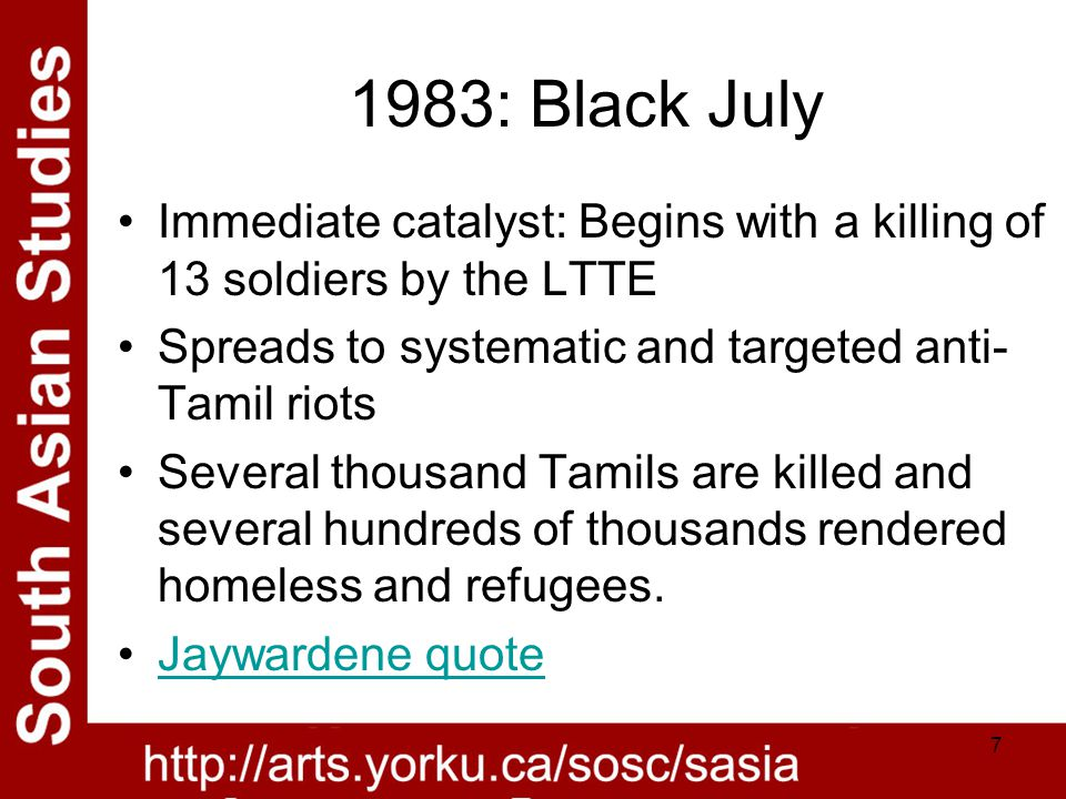 7 1983: Black July Immediate catalyst: Begins with a killing of 13 soldiers by the LTTE Spreads to systematic and targeted anti- Tamil riots Several thousand Tamils are killed and several hundreds of thousands rendered homeless and refugees.