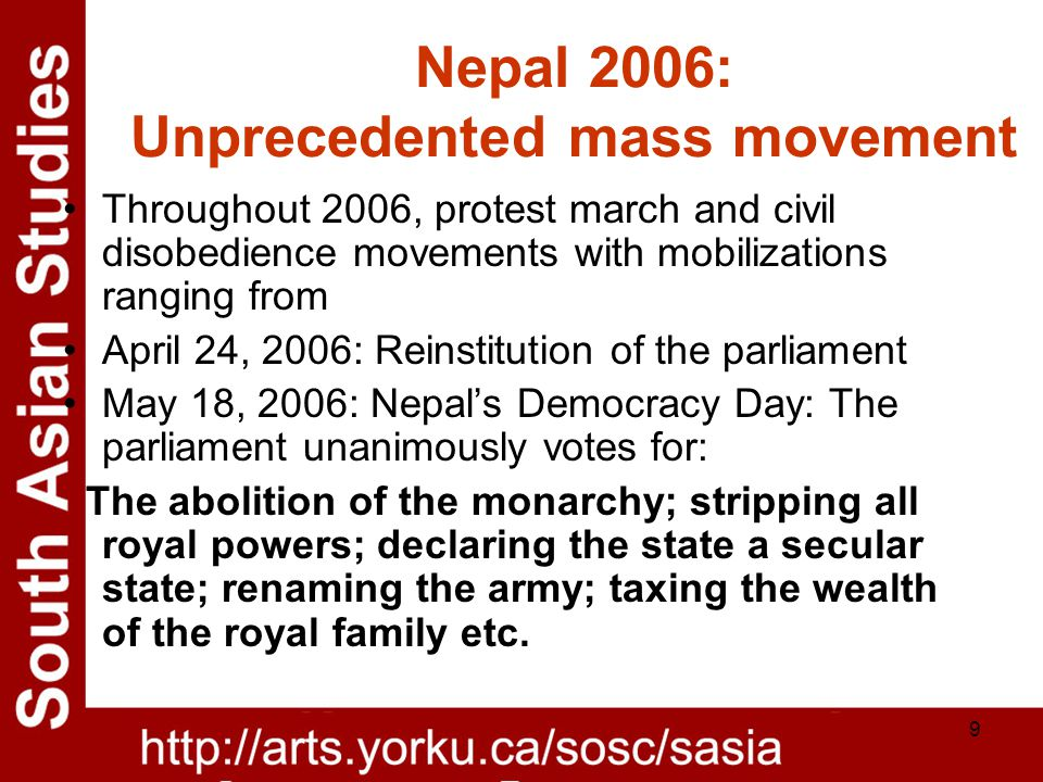9 Nepal 2006: Unprecedented mass movement Throughout 2006, protest march and civil disobedience movements with mobilizations ranging from April 24, 2006: Reinstitution of the parliament May 18, 2006: Nepal's Democracy Day: The parliament unanimously votes for: The abolition of the monarchy; stripping all royal powers; declaring the state a secular state; renaming the army; taxing the wealth of the royal family etc.