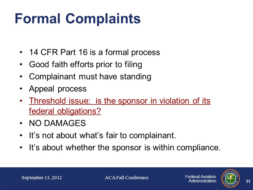 11 Federal Aviation Administration Formal Complaints 14 CFR Part 16 is a formal process Good faith efforts prior to filing Complainant must have standing Appeal process Threshold issue: is the sponsor in violation of its federal obligations.