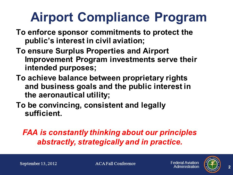 2 Federal Aviation Administration 2 Airport Compliance Program To enforce sponsor commitments to protect the public's interest in civil aviation; To ensure Surplus Properties and Airport Improvement Program investments serve their intended purposes; To achieve balance between proprietary rights and business goals and the public interest in the aeronautical utility; To be convincing, consistent and legally sufficient.