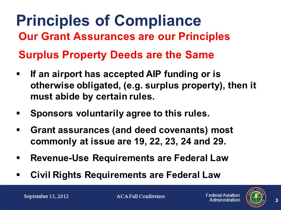 3 Federal Aviation Administration 3 Our Grant Assurances are our Principles Surplus Property Deeds are the Same  If an airport has accepted AIP funding or is otherwise obligated, (e.g.