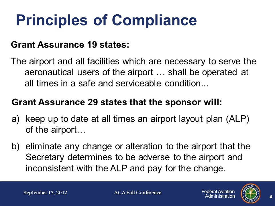 4 Federal Aviation Administration 4 Principles of Compliance Grant Assurance 19 states: The airport and all facilities which are necessary to serve the aeronautical users of the airport … shall be operated at all times in a safe and serviceable condition...