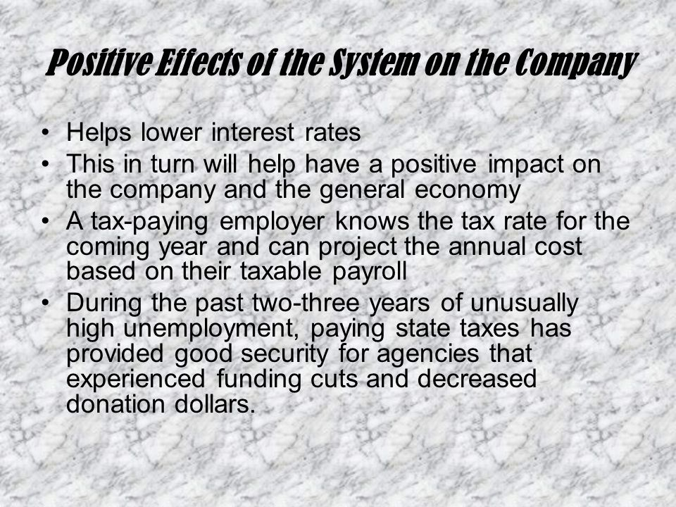 Positive Effects of the System on the Company Helps lower interest rates This in turn will help have a positive impact on the company and the general economy A tax-paying employer knows the tax rate for the coming year and can project the annual cost based on their taxable payroll During the past two-three years of unusually high unemployment, paying state taxes has provided good security for agencies that experienced funding cuts and decreased donation dollars.