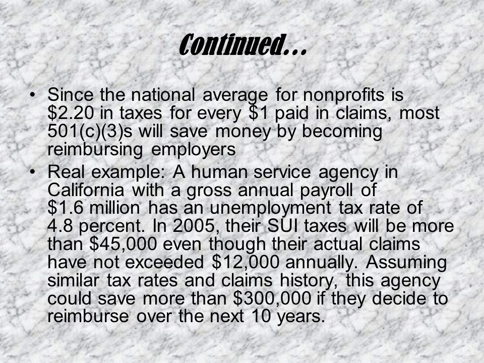 Continued… Since the national average for nonprofits is $2.20 in taxes for every $1 paid in claims, most 501(c)(3)s will save money by becoming reimbursing employers Real example: A human service agency in California with a gross annual payroll of $1.6 million has an unemployment tax rate of 4.8 percent.