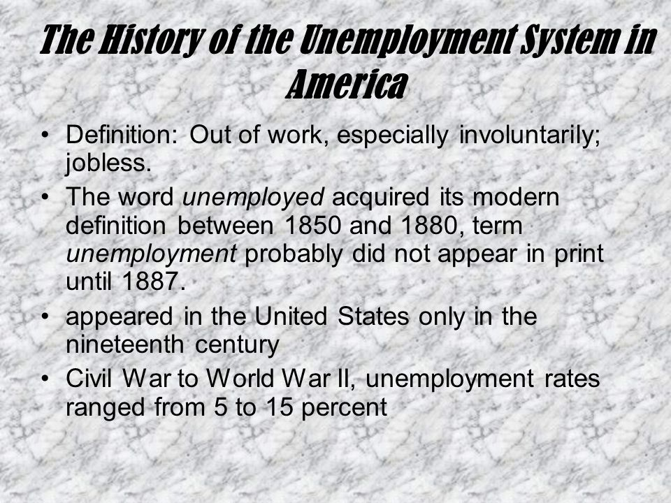 The History of the Unemployment System in America Definition: Out of work, especially involuntarily; jobless.