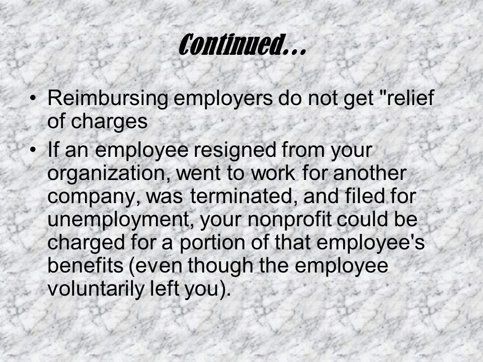 Continued… Reimbursing employers do not get relief of charges If an employee resigned from your organization, went to work for another company, was terminated, and filed for unemployment, your nonprofit could be charged for a portion of that employee s benefits (even though the employee voluntarily left you).