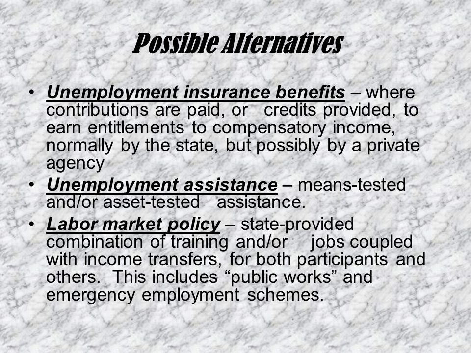 Possible Alternatives Unemployment insurance benefits – where contributions are paid, or credits provided, to earn entitlements to compensatory income, normally by the state, but possibly by a private agency Unemployment assistance – means-tested and/or asset-tested assistance.