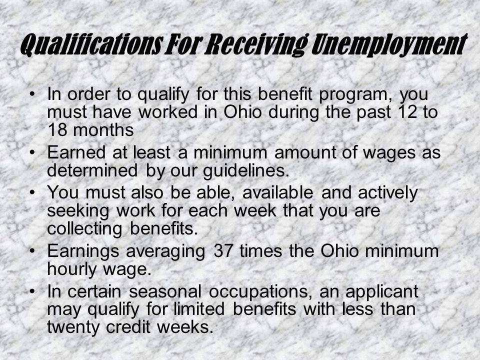 Qualifications For Receiving Unemployment In order to qualify for this benefit program, you must have worked in Ohio during the past 12 to 18 months Earned at least a minimum amount of wages as determined by our guidelines.