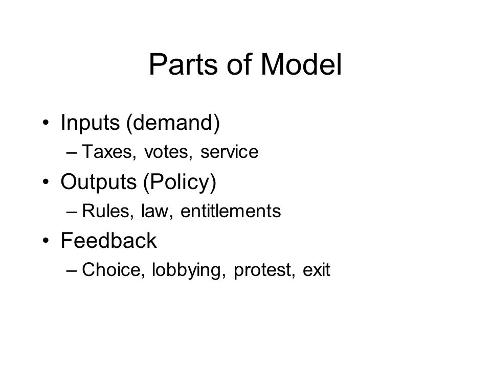 Parts of Model Inputs (demand) –Taxes, votes, service Outputs (Policy) –Rules, law, entitlements Feedback –Choice, lobbying, protest, exit