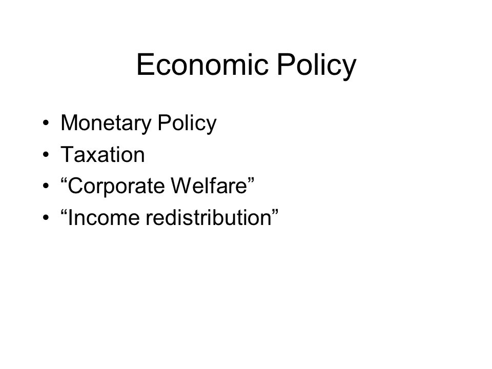 Economic Policy Monetary Policy Taxation Corporate Welfare Income redistribution