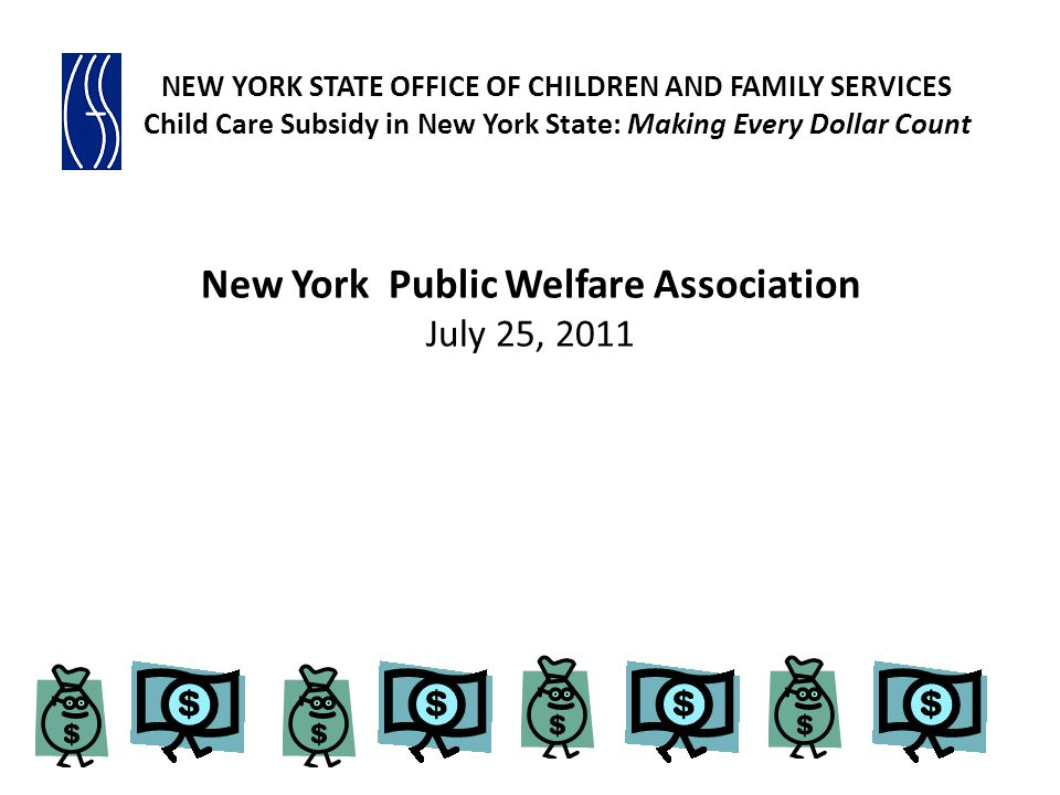 New York Public Welfare Association July 25, 2011 NEW YORK STATE OFFICE OF CHILDREN AND FAMILY SERVICES Child Care Subsidy in New York State: Making Every Dollar Count