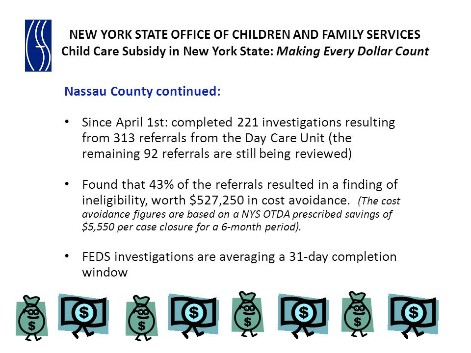 NEW YORK STATE OFFICE OF CHILDREN AND FAMILY SERVICES Child Care Subsidy in New York State: Making Every Dollar Count Nassau County continued: Since April 1st: completed 221 investigations resulting from 313 referrals from the Day Care Unit (the remaining 92 referrals are still being reviewed) Found that 43% of the referrals resulted in a finding of ineligibility, worth $527,250 in cost avoidance.