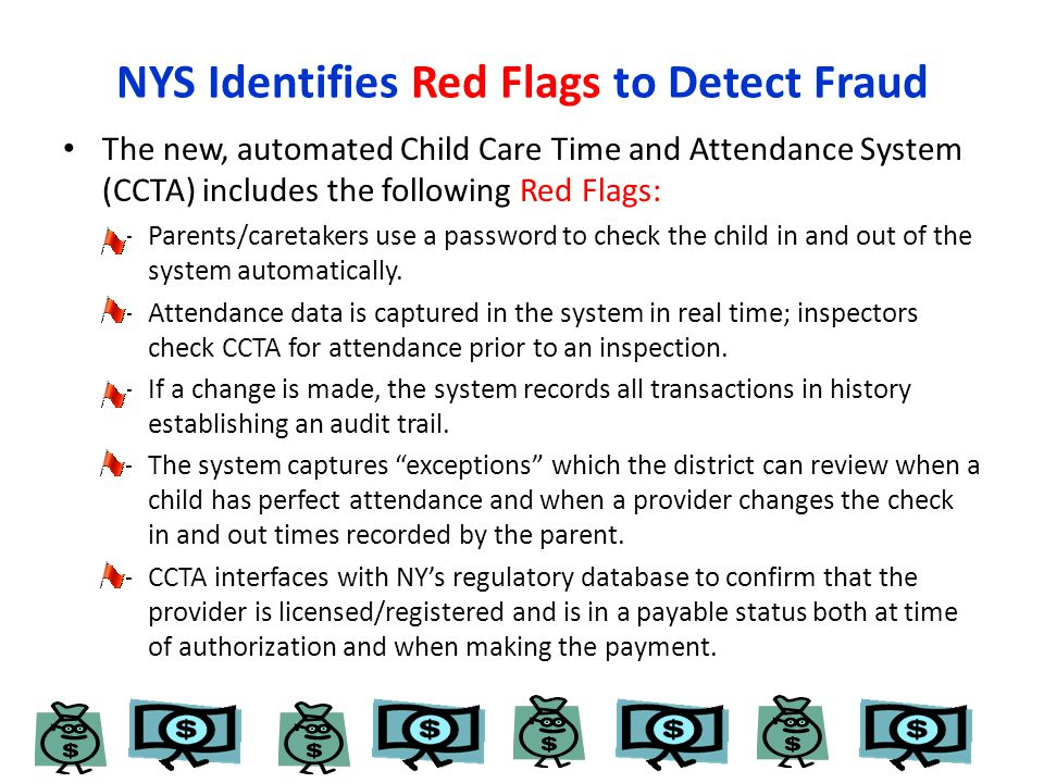 NYS Identifies Red Flags to Detect Fraud The new, automated Child Care Time and Attendance System (CCTA) includes the following Red Flags: – Parents/caretakers use a password to check the child in and out of the system automatically.