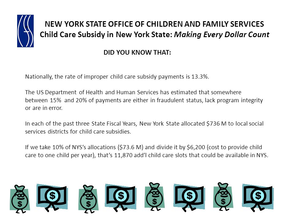 NYS Identifies Red Flags to Detect Fraud Beginning in March 2011, data are run quarterly from a data warehouse using the following two indicators: Overcapacity: Any group family child care program that receives payment for 22 or more children in a pay period Highest Revenue Producers in a pay period by modality: list of top 10 providers for 4 modalities (child care centers, family child care, group family child care, and legally exempt) are given to each OCFS regional office to review and conduct inspections and/or investigations, where appropriate Began discussions on using technology solutions (data mining) to identify fraudulent individuals (child care providers and subsidy recipients) NEW YORK STATE OFFICE OF CHILDREN AND FAMILY SERVICES Child Care Subsidy in New York State: Making Every Dollar Count