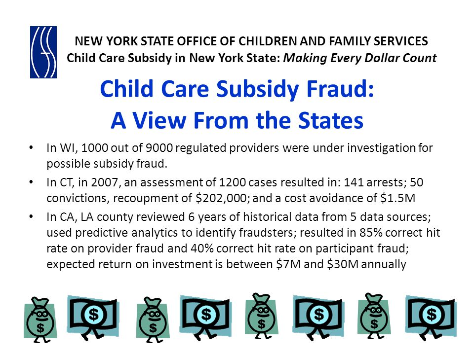 NEW YORK STATE CHILD CARE SYSTEM Over 216,000 children received subsidies in FFY 2010 Over 21,260 regulated child care providers with a capacity to serve approximately 670,000 children Approximately 52,000 legally-exempt providers caring for 83,000 children NEW YORK STATE OFFICE OF CHILDREN AND FAMILY SERVICES Child Care Subsidy in New York State: Making Every Dollar Count 6