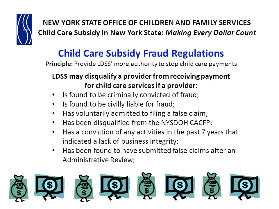 Child Care Subsidy Fraud Regulations Principle: Provide LDSS' more authority to stop child care payments LDSS may disqualify a provider from receiving payment for child care services if a provider: Is found to be criminally convicted of fraud; Is found to be civilly liable for fraud; Has voluntarily admitted to filing a false claim; Has been disqualified from the NYSDOH CACFP; Has a conviction of any activities in the past 7 years that indicated a lack of business integrity; Has been found to have submitted false claims after an Administrative Review;