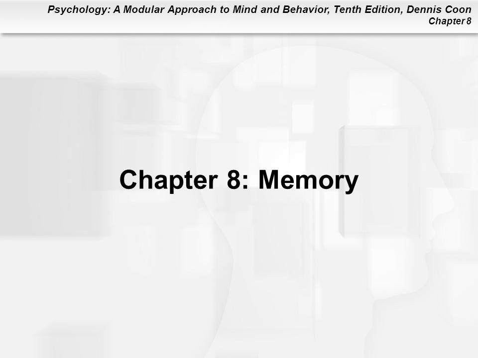 Psychology: A Modular Approach to Mind and Behavior, Tenth Edition, Dennis Coon Chapter 8 Chapter 8: Memory