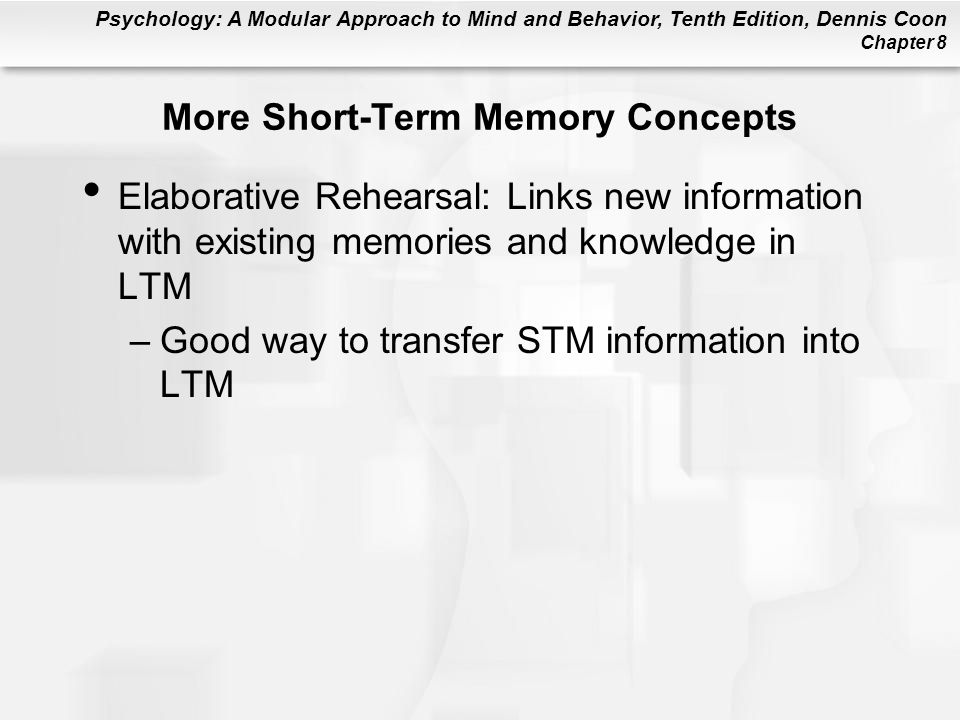 Psychology: A Modular Approach to Mind and Behavior, Tenth Edition, Dennis Coon Chapter 8 More Short-Term Memory Concepts Elaborative Rehearsal: Links