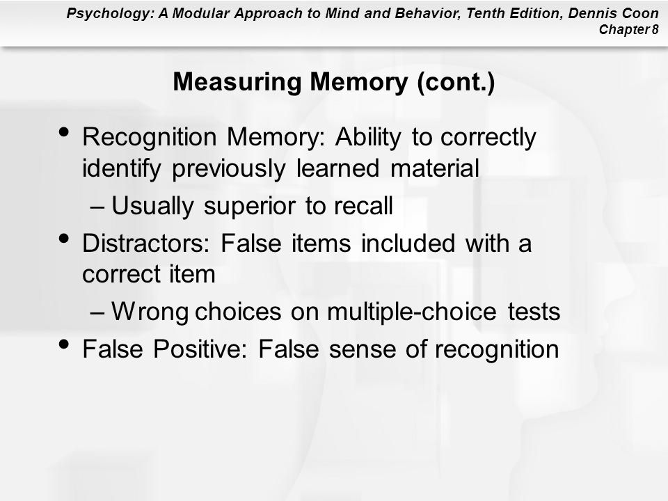 Psychology: A Modular Approach to Mind and Behavior, Tenth Edition, Dennis Coon Chapter 8 Measuring Memory (cont.) Recognition Memory: Ability to corr