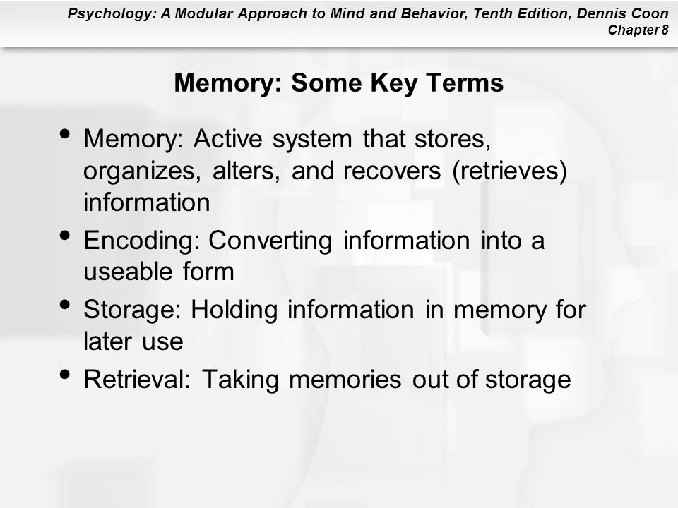 Psychology: A Modular Approach to Mind and Behavior, Tenth Edition, Dennis Coon Chapter 8 Memory: Some Key Terms Memory: Active system that stores, or