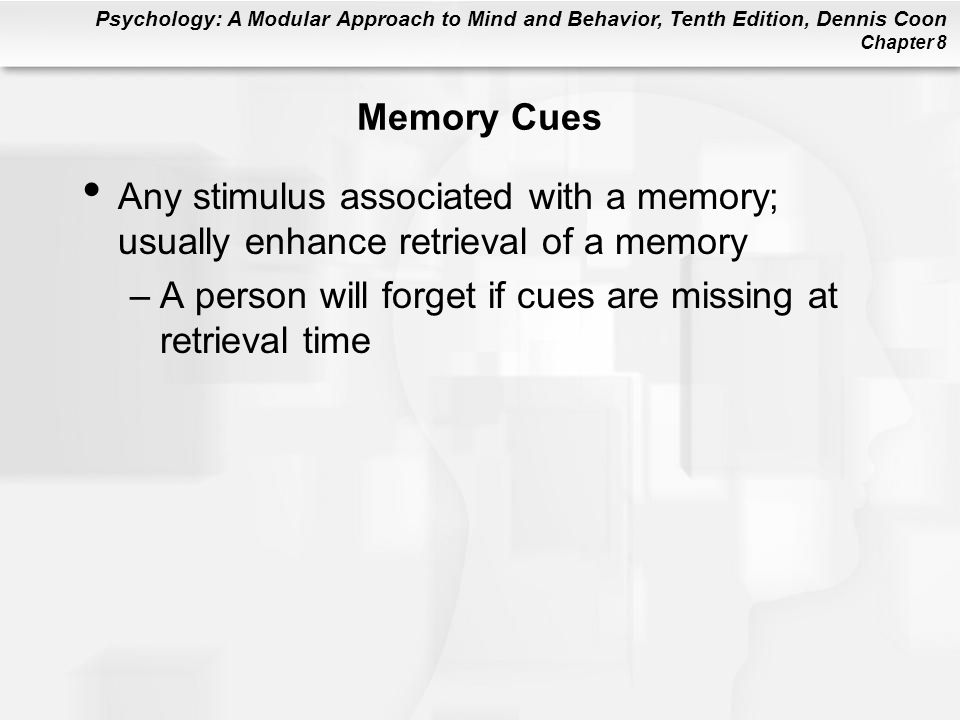 Psychology: A Modular Approach to Mind and Behavior, Tenth Edition, Dennis Coon Chapter 8 Memory Cues Any stimulus associated with a memory; usually e