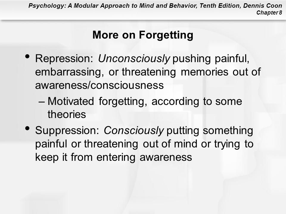 Psychology: A Modular Approach to Mind and Behavior, Tenth Edition, Dennis Coon Chapter 8 More on Forgetting Repression: Unconsciously pushing painful