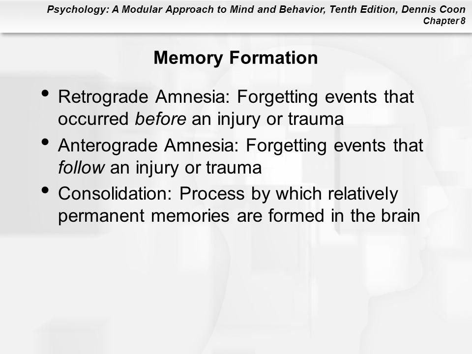 Psychology: A Modular Approach to Mind and Behavior, Tenth Edition, Dennis Coon Chapter 8 Memory Formation Retrograde Amnesia: Forgetting events that