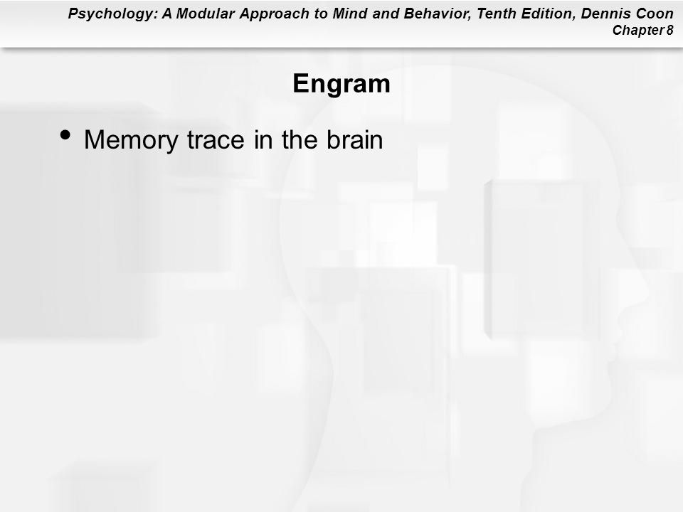 Psychology: A Modular Approach to Mind and Behavior, Tenth Edition, Dennis Coon Chapter 8 Engram Memory trace in the brain