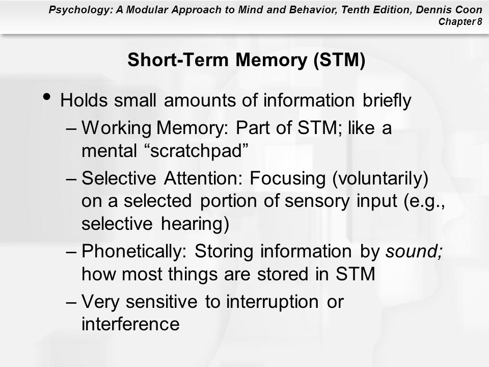 Psychology: A Modular Approach to Mind and Behavior, Tenth Edition, Dennis Coon Chapter 8 Short-Term Memory (STM) Holds small amounts of information b
