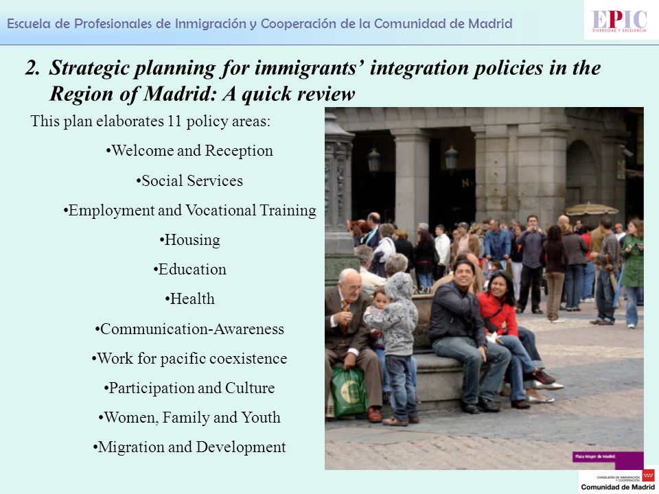 Escuela de Profesionales de Inmigración y Cooperación de la Comunidad de Madrid This plan elaborates 11 policy areas: Welcome and Reception Social Services Employment and Vocational Training Housing Education Health Communication-Awareness Work for pacific coexistence Participation and Culture Women, Family and Youth Migration and Development 2.Strategic planning for immigrants' integration policies in the Region of Madrid: A quick review