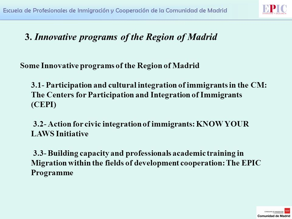 Escuela de Profesionales de Inmigración y Cooperación de la Comunidad de Madrid Some Innovative programs of the Region of Madrid 3.1- Participation and cultural integration of immigrants in the CM: The Centers for Participation and Integration of Immigrants (CEPI) 3.2- Action for civic integration of immigrants: KNOW YOUR LAWS Initiative 3.3- Building capacity and professionals academic training in Migration within the fields of development cooperation: The EPIC Programme 3.