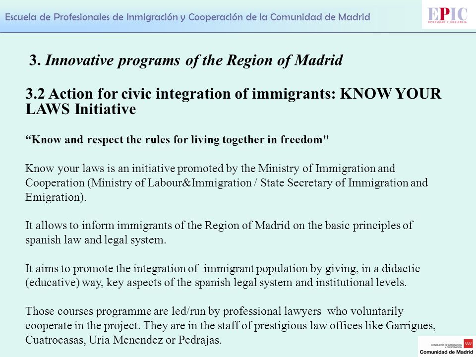 Escuela de Profesionales de Inmigración y Cooperación de la Comunidad de Madrid 3.2 Action for civic integration of immigrants: KNOW YOUR LAWS Initiative Know and respect the rules for living together in freedom Know your laws is an initiative promoted by the Ministry of Immigration and Cooperation (Ministry of Labour&Immigration / State Secretary of Immigration and Emigration).